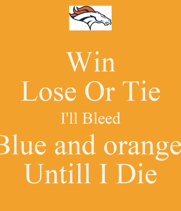 win lose or tie i ll bleed blue and orange untill i die