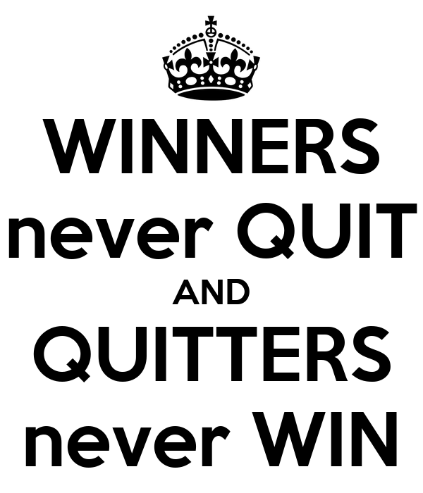 quitters never win and winners never quit essay It sounds great to say, winners never quit and quitters never win, but such a black -and-white situation is rarely found in life perseverance only works when combined with adaptation if we're not succeeding at a task, but just keep doing what we're doing, we're going to fail persevering means constantly moving through that.