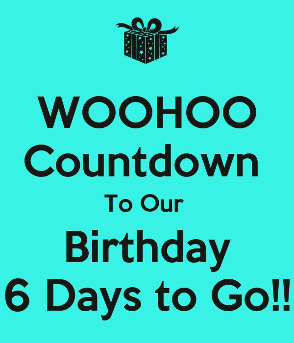 6 Days to go Birthday Our Birthday 6 Days to go
