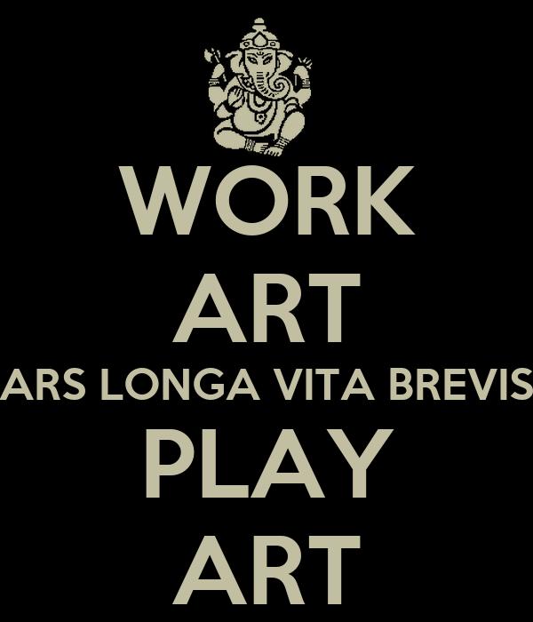 Work art ars longa vita brevis play art poster kayric for Vita brevis ars longa tattoo