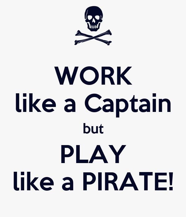 work like a captain but play like a pirate keep calm