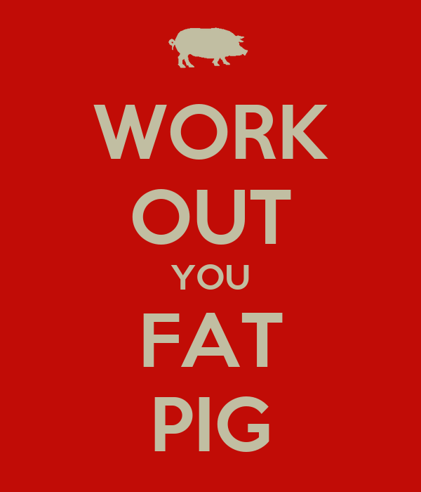 WORK OUT YOU FAT PIG Poster   Nick   Keep Calm-o-Matic