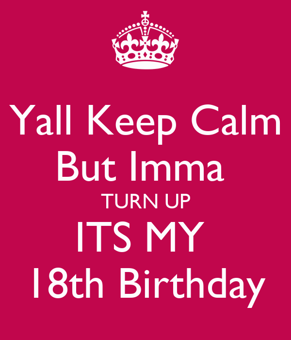 Yall Keep Calm But Imma TURN UP ITS MY 18th Birthday