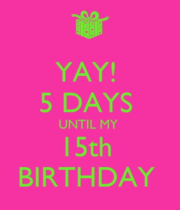5 Days Until my Birthday 5 Days Until my 15th Birthday