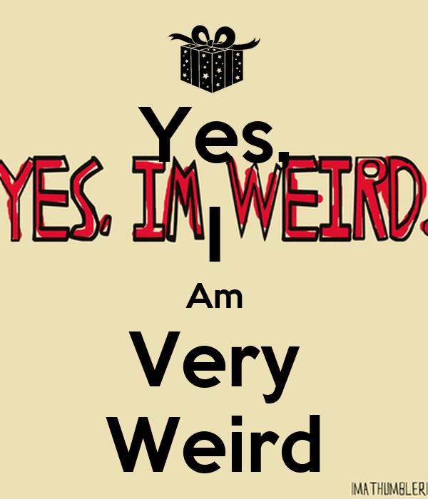 Yes, I Am Very Weird