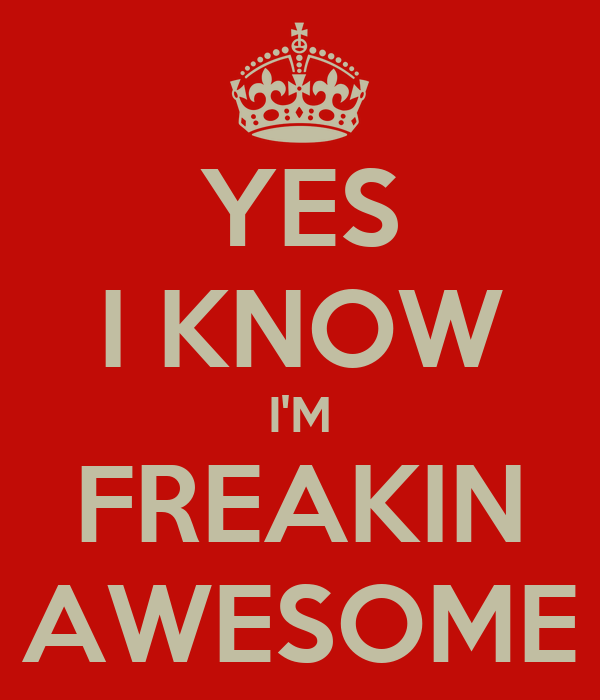 Yes I Know I M Freakin Awesome Keep Calm And Carry On