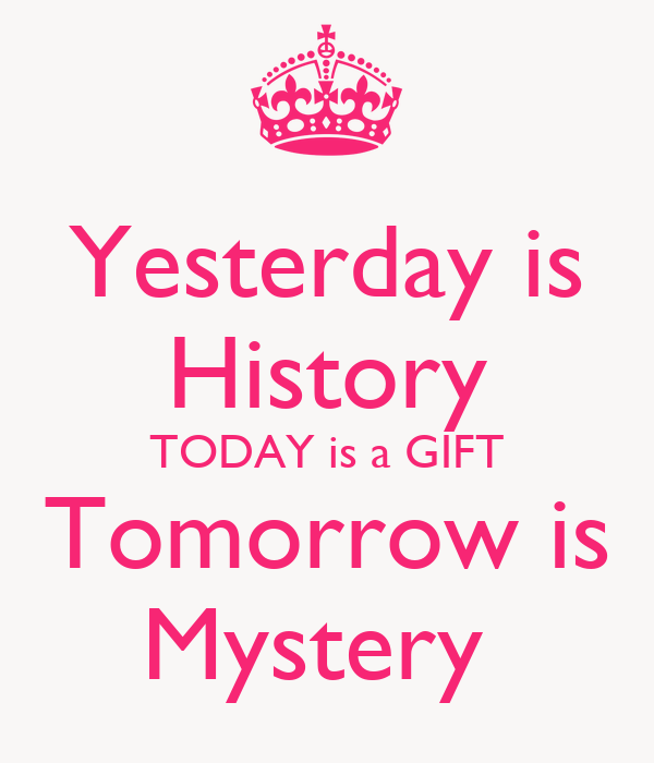 Is gift mystery today is tomorrow Quote Yesterday
