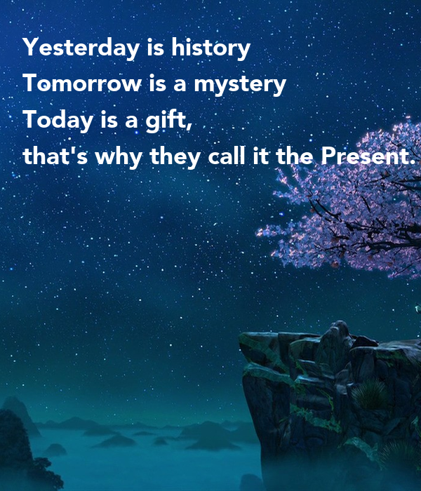 Yesterday is history Tomorrow is a mystery Today is a gift ...