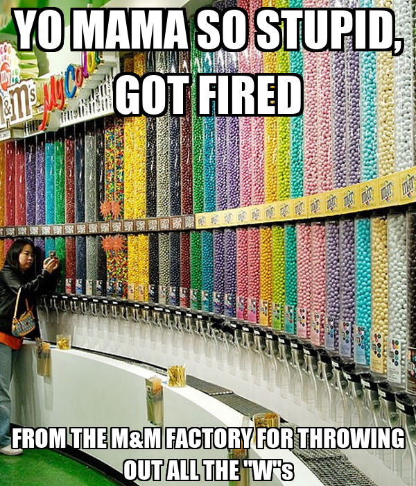 yo mama so stupid got fired from the mampm factory for