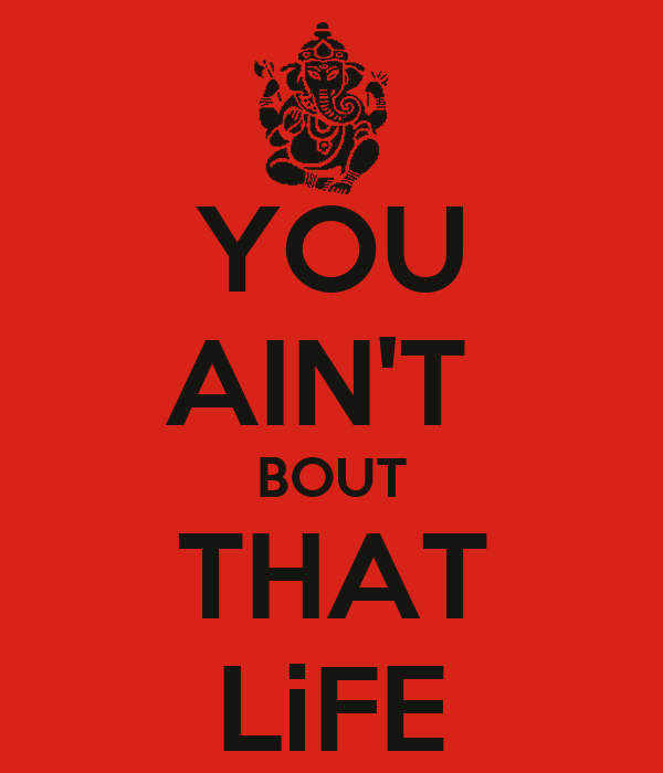 YOU AIN'T BOUT THAT LiFE - KEEP CALM AND CARRY ON Image ...