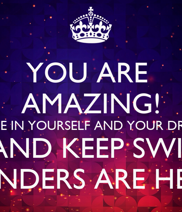 Your Amazing: YOU ARE AMAZING! BELIEVE IN YOURSELF AND YOUR DREAMS