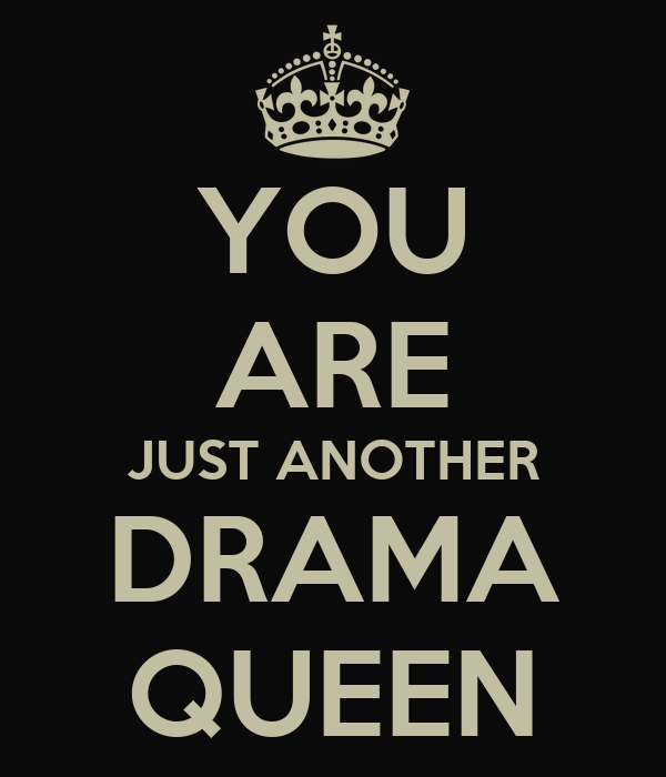 You are a Drama Queen