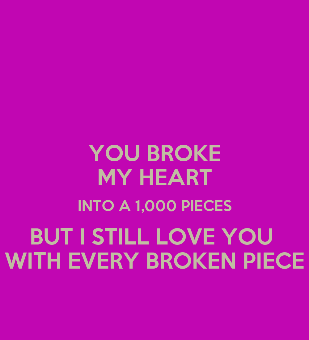 YOU BROKE MY HEART INTO A 1 000 PIECES BUT I STILL LOVE YOU WITH EVERY    You Broke My Heart But I Still Love You With All The Pieces