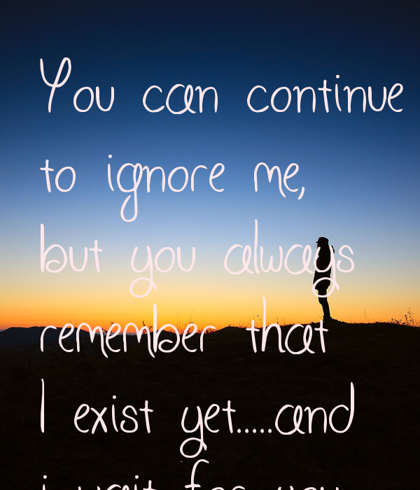 You can continue to ignore me, but you always remember