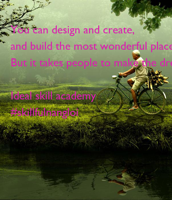 You Can Design And Create And Build The Most Wonderful Place In The World But It Takes People
