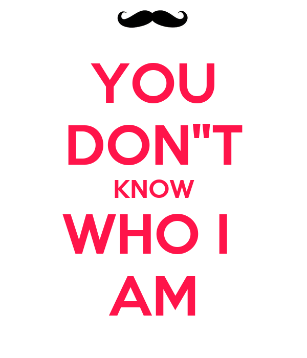 You Dont Know Who I Am Poster K Keep Calm O Matic