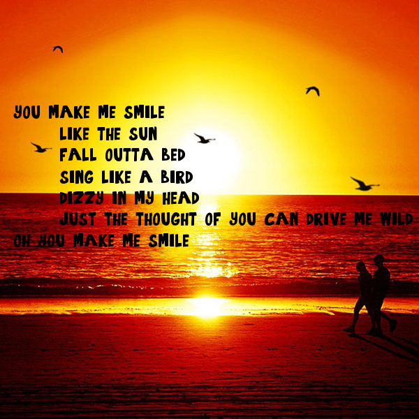 you make me smile.. like the sun fall outta bed sing like ...