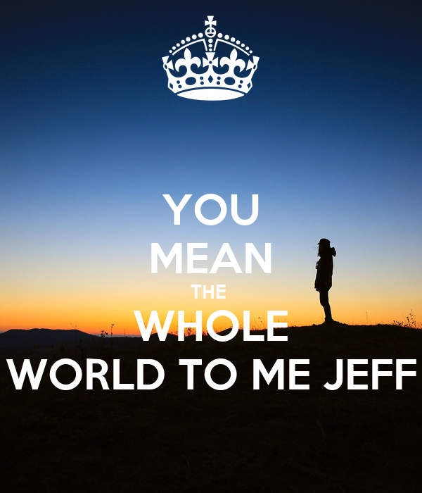 YOU MEAN THE WHOLE WORLD TO ME JEFF Poster