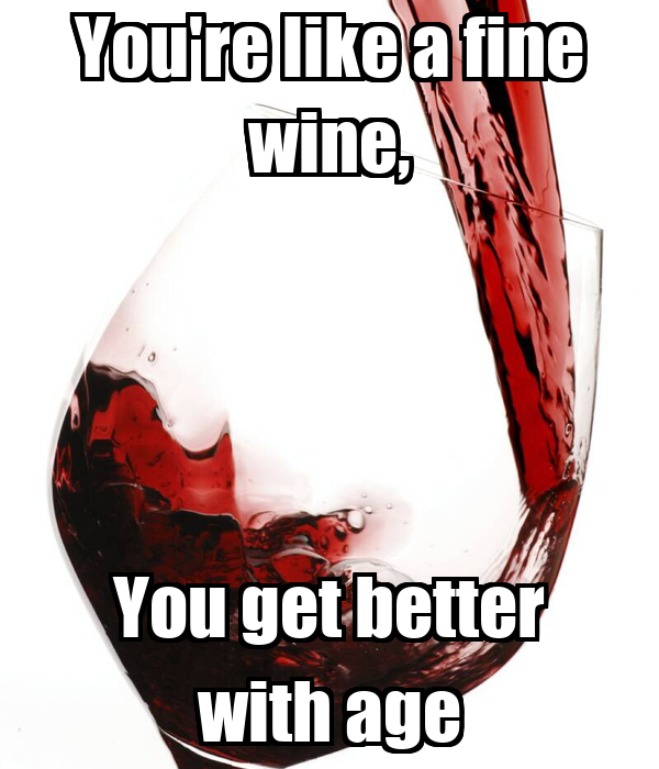 You're Like A Fine Wine, You Get Better With Age Poster