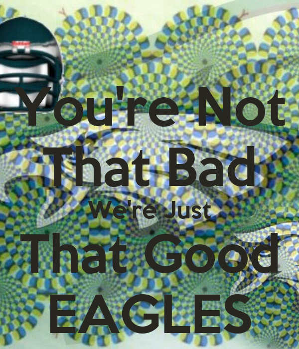 You're Not That Bad We're Just That Good EAGLES Poster