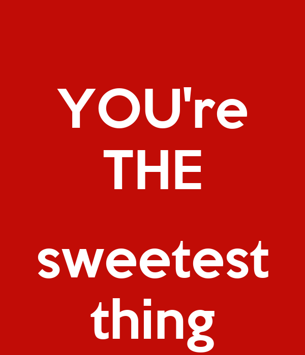 YOU re THE sweetest th...