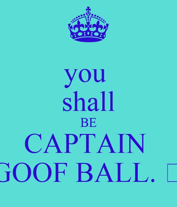 you shall BE CAPTAIN GOOF BALL. 😊 Poster | sara | Keep Calm-o-Matic
