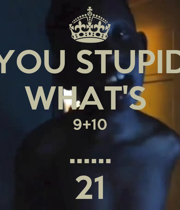 Whats 9+10? Legit question guys.