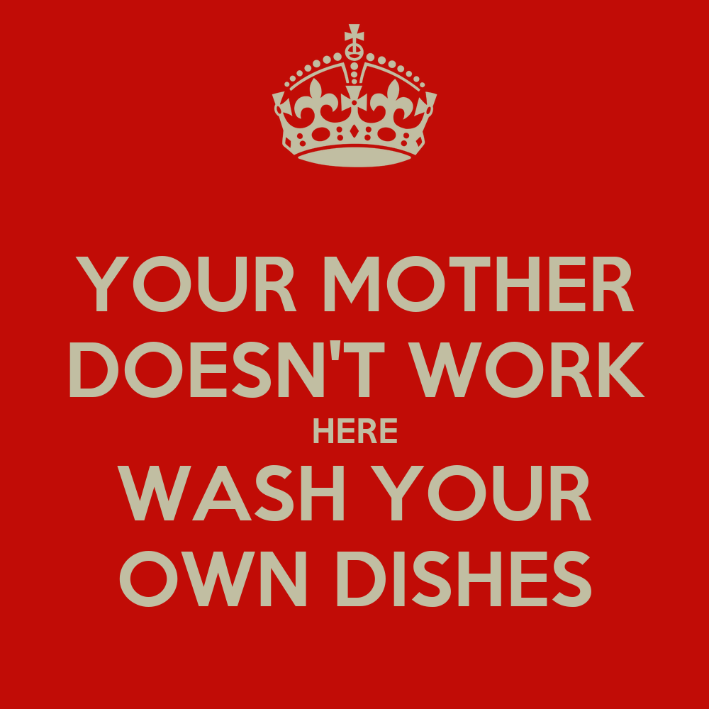 YOUR MOTHER DOESN'T WORK HERE WASH YOUR OWN DISHES Poster ...