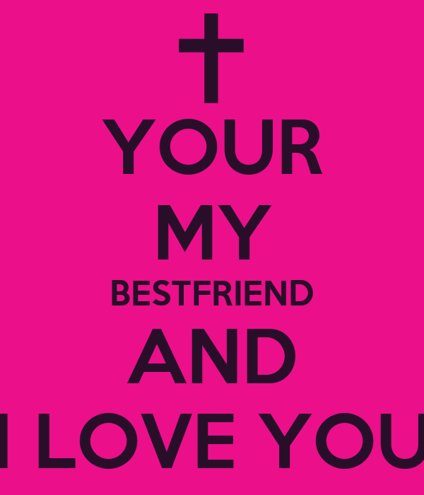 re my best i love you best friend keep calm because i love you