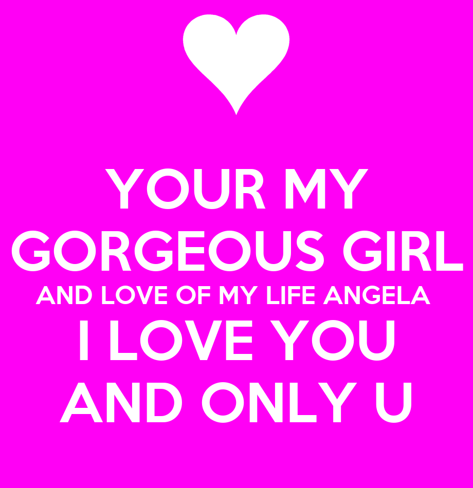 YOUR MY GORGEOUS GIRL AND LOVE OF MY LIFE ANGELA I LOVE YOU AND ONLY U