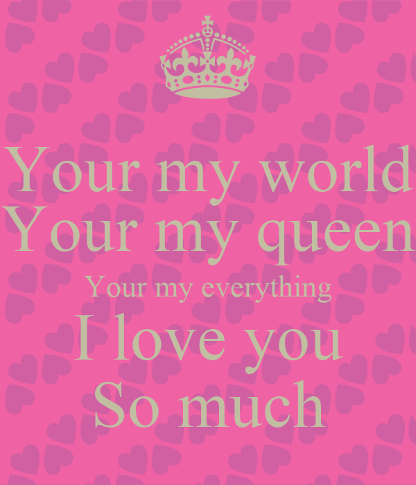 your my world your my queen your my everything i love you so much