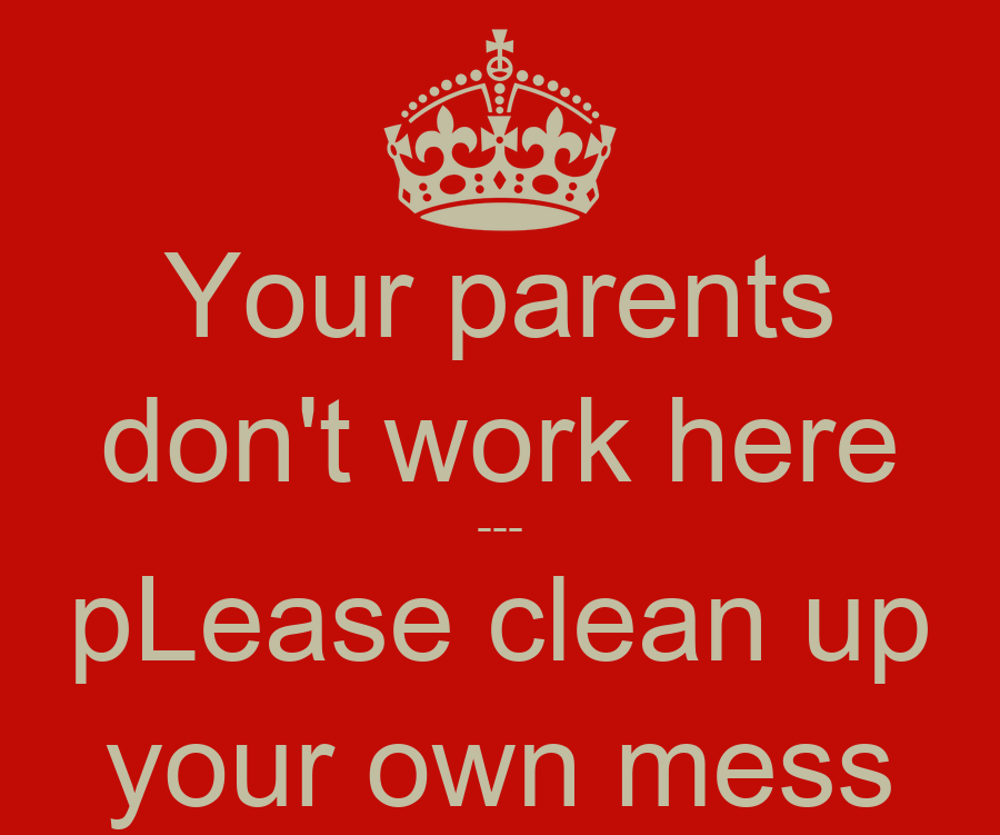 Your parents don't work here --- pLease clean up your own mess - KEEP ...: keepcalm-o-matic.co.uk/p/your-parents-don-t-work-here-please-clean...
