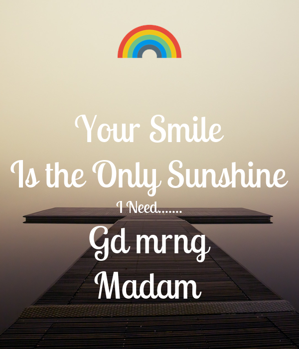 your smile is the only sunshine i need gd mrng madam poster