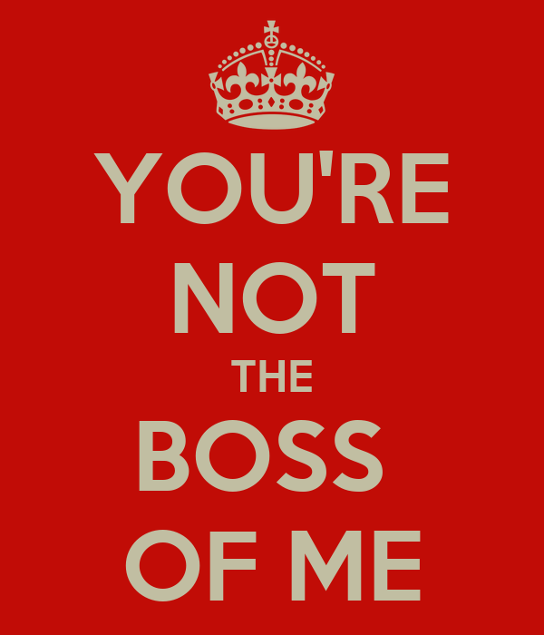 """You're Not the Boss of Me!"""