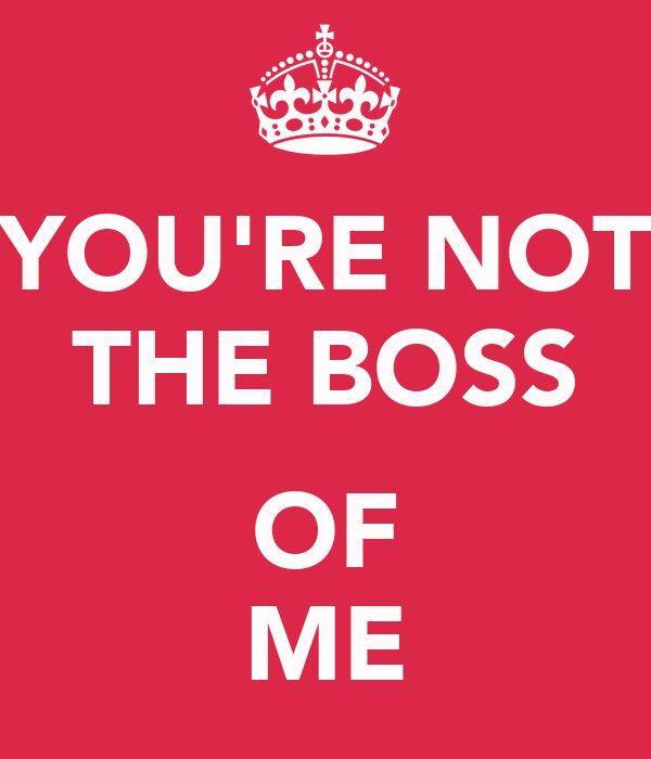 youre not the boss of me What does you're not a good fit really mean published on  say you're not a good  home that they told you things they haven't even told their own boss.
