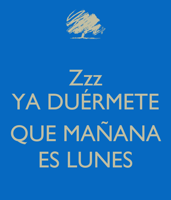 Zzz YA DUÉRMETE QUE MAÑANA ES LUNES - KEEP CALM AND CARRY ...